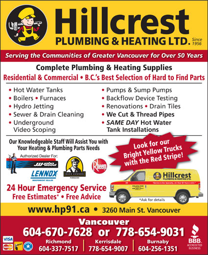 Hillcrest Plumbing & Heating (604-879-5301) - Annonce illustrée======= - Complete Plumbing & Heating Supplies Residential & Commercial   B.C. s Best Selection of Hard to Find Parts Hot Water Tanks Pumps & Sump Pumps Boilers   Furnaces Backflow Device Testing Hydro Jetting Serving the Communities of Greater Vancouver for Over 50 Years Renovations   Drain Tiles Sewer & Drain Cleaning We Cut & Thread Pipes Underground SAME DAY Hot Water FURNACES INDEPENDENT DEALER Service Is Our Specialty...for Over 50 Years in B.C. 22 604-670-7628 VANCOUVER B.C. 604-337-7517 RICHMOND B.C. 24 Hour Emergency Service Free Estimates   Free Advice *Ask for details www.hp91.ca 3260 Main St. Vancouver Vancouver 604-670-7628  or  778-654-9031 KerrisdaleRichmond Burnaby 778-654-9007604-337-7517 604-256-1351 Since 1956 Tank Installations Our Knowledgeable Staff Will Assist You withth Look for our Your Heating & Plumbing Parts Needs Bright Yellow Trucks with the Red Stripe! Video Scoping 22 604-670-7628 VANCOUVER B.C. 604-337-7517 RICHMOND B.C. 24 Hour Emergency Service Free Estimates   Free Advice *Ask for details www.hp91.ca 3260 Main St. Vancouver Vancouver 604-670-7628  or  778-654-9031 Serving the Communities of Greater Vancouver for Over 50 Years Complete Plumbing & Heating Supplies Residential & Commercial   B.C. s Best Selection of Hard to Find Parts Hot Water Tanks Pumps & Sump Pumps Boilers   Furnaces Backflow Device Testing Hydro Jetting Renovations   Drain Tiles Sewer & Drain Cleaning We Cut & Thread Pipes Underground SAME DAY Hot Water Video Scoping Tank Installations Our Knowledgeable Staff Will Assist You withth Look for our Your Heating & Plumbing Parts Needs Bright Yellow Trucks with the Red Stripe! FURNACES INDEPENDENT DEALER Service Is Our Specialty...for Over 50 Years in B.C. KerrisdaleRichmond Burnaby 778-654-9007604-337-7517 604-256-1351 Since 1956