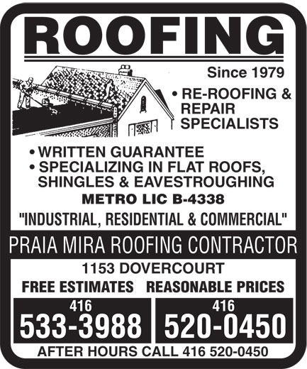 "Praia Mira Roofing Contractor (416-533-3988) - Display Ad - ROOFING Since 1979 RE-ROOFING & REPAIR SPECIALISTS WRITTEN GUARANTEE SPECIALIZING IN FLAT ROOFS, SHINGLES & EAVESTROUGHING METRO LIC B-4338 ""INDUSTRIAL, RESIDENTIAL & COMMERCIAL"" PRAIA MIRA ROOFING CONTRACTOR 1153 DOVERCOURT FREE ESTIMATES   REASONABLE PRICES 416 533-3988520-0450 AFTER HOURS CALL 416 520-0450 ROOFING Since 1979 RE-ROOFING & REPAIR SPECIALISTS WRITTEN GUARANTEE SPECIALIZING IN FLAT ROOFS, SHINGLES & EAVESTROUGHING METRO LIC B-4338 ""INDUSTRIAL, RESIDENTIAL & COMMERCIAL"" PRAIA MIRA ROOFING CONTRACTOR 1153 DOVERCOURT FREE ESTIMATES   REASONABLE PRICES 416 533-3988520-0450 AFTER HOURS CALL 416 520-0450"
