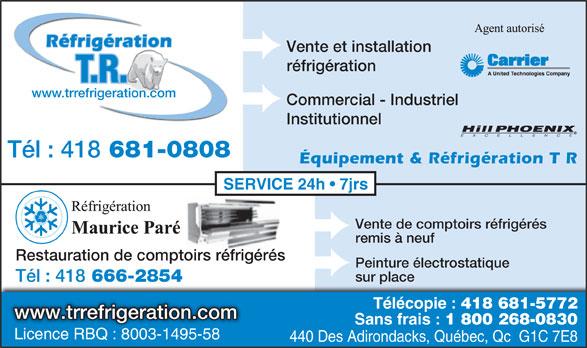 T R Réfrigération (418-681-0808) - Annonce illustrée======= - Réfrigération Vente et installation réfrigération T.R. www.trrefrigeration.com Commercial - Industriel Institutionnel Tél : 418 681-0808 Équipement & Réfrigération T R SERVICE 24h   7jrs Vente de comptoirs réfrigérés remis à neuf Restauration de comptoirs réfrigérés Peinture électrostatique sur place Tél : 418 666-2854 Télécopie : 418 681-5772 www.trrefrigeration.com Sans frais : 1 800 268-0830 Licence RBQ : 8003-1495-58 Licence RBQ : 8003-1495-58 440 Des Adirondacks, Québec, Qc  G1C 7E8