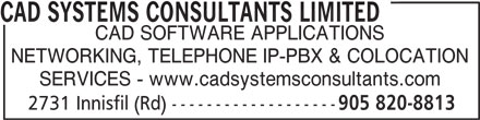 CAD Systems Consultants Limited (905-820-8813) - Display Ad - CAD SYSTEMS CONSULTANTS LIMITED CAD SOFTWARE APPLICATIONS NETWORKING, TELEPHONE IP-PBX & COLOCATION SERVICES - www.cadsystemsconsultants.com 2731 Innisfil (Rd) ------------------- 905 820-8813 CAD SYSTEMS CONSULTANTS LIMITED CAD SOFTWARE APPLICATIONS NETWORKING, TELEPHONE IP-PBX & COLOCATION SERVICES - www.cadsystemsconsultants.com 2731 Innisfil (Rd) ------------------- 905 820-8813