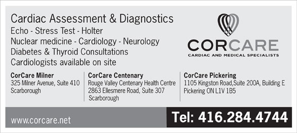 Corcare Inc (416-284-4744) - Display Ad - Cardiac Assessment & Diagnostics Echo - Stress Test - Holter Nuclear medicine - Cardiology - Neurology Diabetes & Thyroid Consultations Cardiologists available on site CorCare Milner CorCare Centenary CorCare Pickering 325 Milner Avenue, Suite 410Rouge Valley Centenary Health Centre1105 Kingston Road,Suite 200A, Building E Scarborough 2863 Ellesmere Road, Suite 307 Pickering ON L1V 1B5 Scarborough Tel: 416.284.4744 www.corcare.net Scarborough 2863 Ellesmere Road, Suite 307 Pickering ON L1V 1B5 Scarborough Tel: 416.284.4744 www.corcare.net Cardiac Assessment & Diagnostics Echo - Stress Test - Holter Nuclear medicine - Cardiology - Neurology Diabetes & Thyroid Consultations Cardiologists available on site CorCare Milner CorCare Centenary CorCare Pickering 325 Milner Avenue, Suite 410Rouge Valley Centenary Health Centre1105 Kingston Road,Suite 200A, Building E