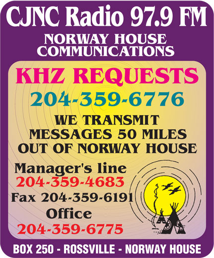 Norway House Communications (204-359-6775) - Display Ad - CJNC Radio 97.9 FM NORWAY HOUSE COMMUNICATIONS KHZ REQUESTS 204-359-6776 WE TRANSMIT MESSAGES 50 MILES OUT OF NORWAY HOUSE Manager's line 204-359-4683 Fax 204-359-6191 Office 204-359-6775 BOX 250 - ROSSVILLE - NORWAY HOUSE