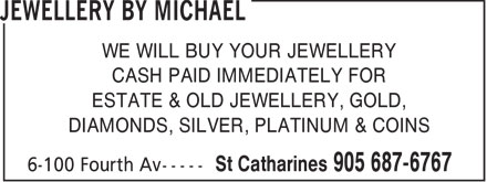 Jewellery By Michael (905-687-6767) - Display Ad - WE WILL BUY YOUR JEWELLERY CASH PAID IMMEDIATELY FOR ESTATE & OLD JEWELLERY, GOLD, DIAMONDS, SILVER, PLATINUM & COINS  WE WILL BUY YOUR JEWELLERY CASH PAID IMMEDIATELY FOR ESTATE & OLD JEWELLERY, GOLD, DIAMONDS, SILVER, PLATINUM & COINS  WE WILL BUY YOUR JEWELLERY CASH PAID IMMEDIATELY FOR ESTATE & OLD JEWELLERY, GOLD, DIAMONDS, SILVER, PLATINUM & COINS  WE WILL BUY YOUR JEWELLERY CASH PAID IMMEDIATELY FOR ESTATE & OLD JEWELLERY, GOLD, DIAMONDS, SILVER, PLATINUM & COINS