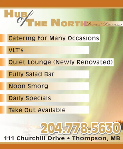 Hub Of The North (204-778-5630) - Annonce illustrée======= - of Licensed  Restaurant HUB Catering for Many Occasions VLT s Quiet Lounge (Newly Renovated) Fully Salad Bar Noon Smorg Daily Specials Take Out Available 204.778.5630 111 Churchill Drive   Thompson, MB