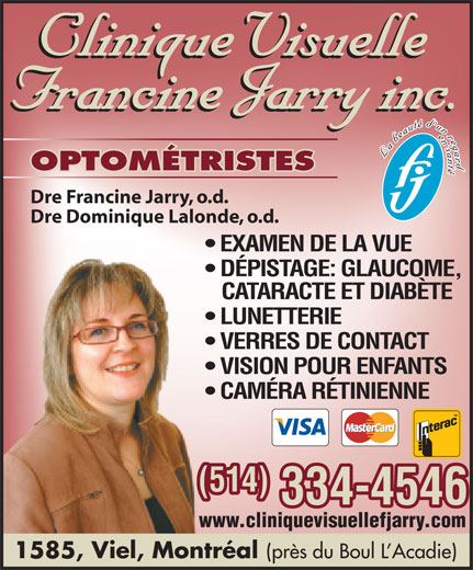 Clinique visuelle Francine Jarry (514-334-4546) - Annonce illustrée======= - OPTOMÉTRISTES Dre Francine Jarry, o.d. Dre Dominique Lalonde, o.d. EXAMEN DE LA VUE DÉPISTAGE: GLAUCOME, CATARACTE ET DIABÈTE LUNETTERIE VERRES DE CONTACT VISION POUR ENFANTS CAMÉRA RÉTINIENNE (514) www.cliniquevisuellefjarry.com 1585, Viel, Montréal (près du Boul L Acadie) 334-4546