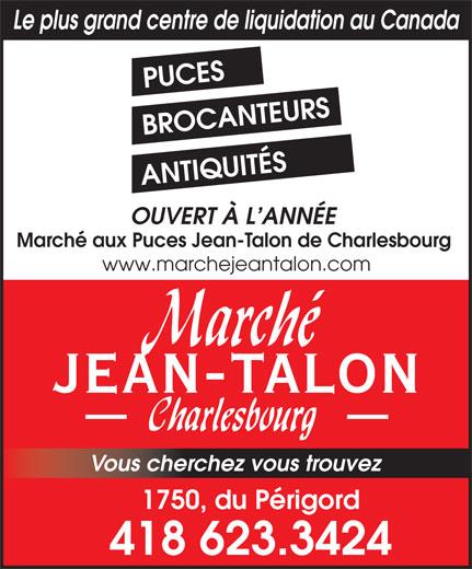 Marché aux Puces Jean Talon de Charlesbourg (418-623-3424) - Annonce illustrée======= - ANTIQUITÉS OUVERT À L ANNÉE Marché aux Puces Jean-Talon de Charlesbourg www.marchejeantalon.com JEAN-TALON Vous cherchez vous trouvez 1750, du Périgord 418 623.3424 Le plus grand centre de liquidation au Canada PUCES BROCANTEURS