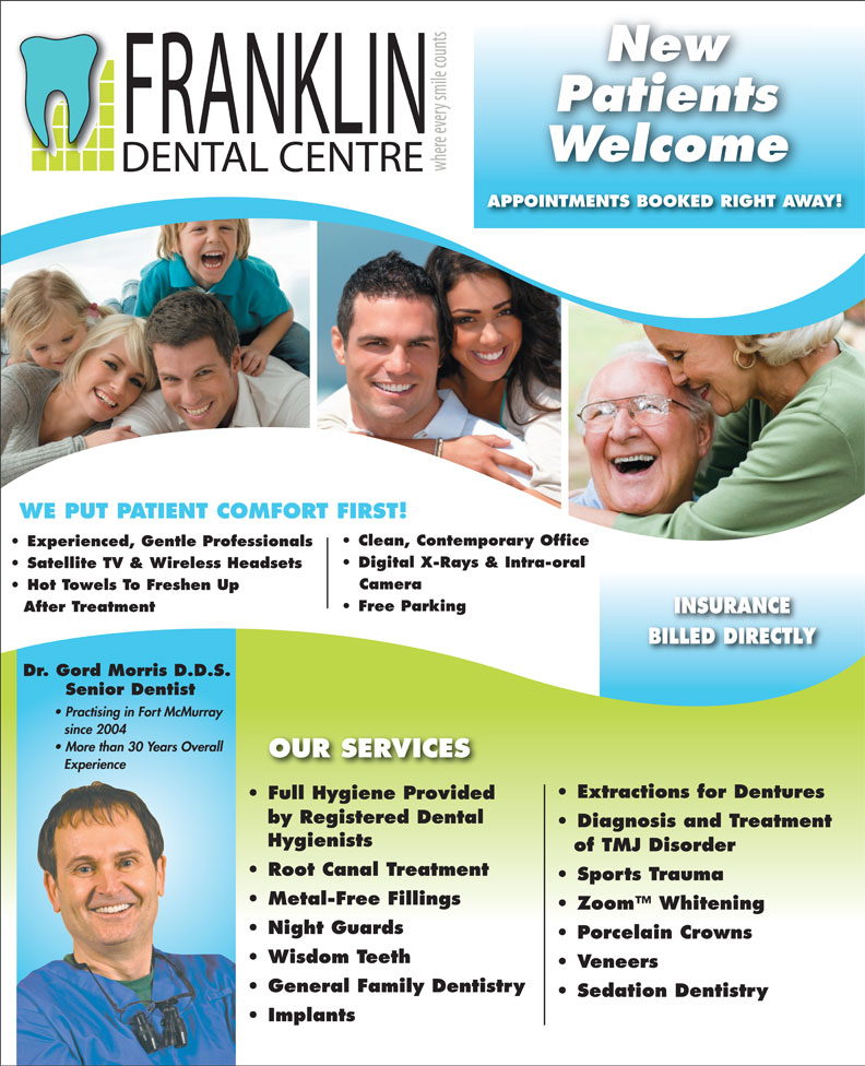 Franklin Dental Centre (780-790-0088) - Annonce illustrée======= - WE PUT PATIENT COMFORT FIRST! APPOINTMENTS BOOKED RIGHT AWAY! New Patients Welcome Clean, Contemporary Office Experienced, Gentle Professionals Digital X-Rays & Intra-oral Satellite TV & Wireless Headsets Camera Hot Towels To Freshen Up Free Parking After Treatment INSURANCE BILLED DIRECTLY Dr. Gord Morris D.D.S. Senior Dentist Practising in Fort McMurray since 2004 More than 30 Years Overall OUR SERVICES Experience Extractions for Dentures Full Hygiene ProvidedFull Hygiene Provided by Registered Dental Diagnosis and Treatment Hygienists of TMJ Disorder Root Canal Treatment Sports Trauma Metal-Free Fillings Zoom  Whitening Night Guards Porcelain Crowns Wisdom Teeth Veneers General Family Dentistry Sedation Dentistry Implants