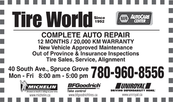 Tire World Inc (780-962-6777) - Annonce illustrée======= - Since 1992 COMPLETE AUTO REPAIR 12 MONTHS / 20,000 KM WARRANTY New Vehicle Approved Maintenance Out of Province & Insurance Inspections Tire Sales, Service, Alignment 40 South Ave., Spruce Grove Mon - Fri   8:00 am - 5:00 pm 780-960-8556 Black www.uniroyal.ca www.bfgoodrichtires.ca www.michelin.ca