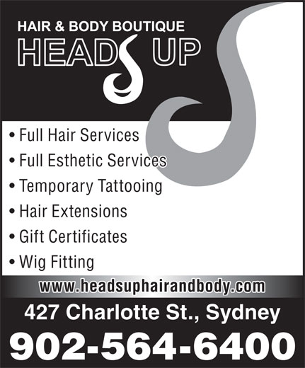 Head's Up Hair & Body Boutique (902-564-6400) - Display Ad - Full Hair Services Full Esthetic Services Temporary Tattooing Hair Extensions Gift Certificates Wig Fitting www.headsuphairandbody.com 427 Charlotte St., Sydney 902-564-6400