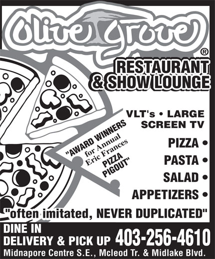 """Olive Grove Restaurant (403-256-4610) - Display Ad - PIZZA PIGOUT"""" SALAD APPETIZERS """"often imitated, NEVER DUPLICATED"""" DINE IN DELIVERY & PICK UP 403-256-4610 Midnapore Centre S.E., Mcleod Tr. & Midlake Blvd. RESTAURANT RESTAURANT RESTAURANT RESTAURANT & BACKGAMMON RESTAURANT & SHOW LOUNGE & SHOW LOUNGE LOUNGE VLT's   LARGE SCREEN TV for Annual PIZZA """"AWARD WINNERS PASTA Eric Frances"""