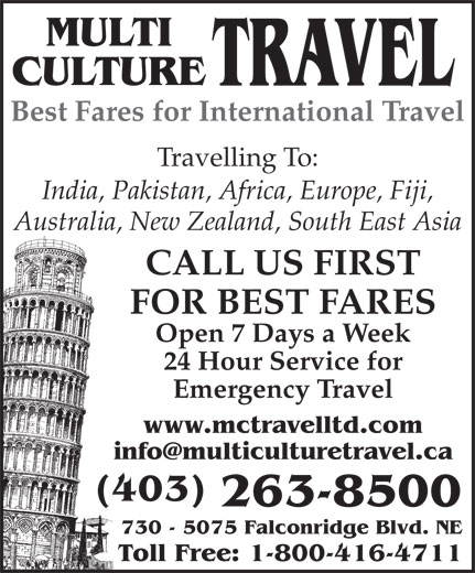 Multi Culture Travel (403-263-8500) - Display Ad - MULTI CULTURE TRAVEL Best Fares for International Travel Travelling To: India, Pakistan, Africa, Europe, Fiji, Australia, New Zealand, South East Asia CALL US FIRST FOR BEST FARES Open 7 Days a Week 24 Hour Service for Emergency Travel www.mctravelltd.com info@multiculturetravel.ca (403) 263-8500 730 - 5075 Falconridge Blvd. NE Toll Free: 1-800-416-4711