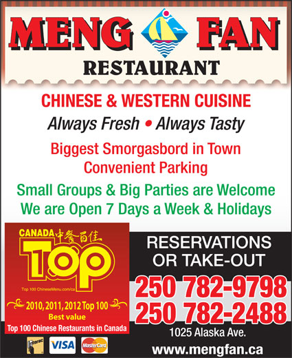 Meng Fan Restaurant (250-782-9798) - Display Ad - RESTAURANT CHINESE & WESTERN CUISINE Always Fresh   Always Tasty Biggest Smorgasbord in Town Convenient Parking Small Groups & Big Parties are Welcome We are Open 7 Days a Week & Holidays RESERVATIONS 250 782-9798 2010, 2011, 2012 Top 100 Best value 250 782-2488 Top 100 Chinese Restaurants in Canada OR TAKE-OUT 1025 Alaska Ave. www.mengfan.ca MENG      FAN