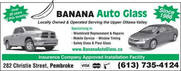 Banana Auto Glass (613-735-4124) - Display Ad - 1986 28 years Auto Glass BANANA at this location Since Locally Owned & Operated Serving the Upper Ottawa Valley Specializing In - Windshield Replacement & Repairs - Mobile Service  - Window Tinting - Safety Glass & Plexi Glass www.BananaAutoGlass.ca Insurance Company Approved Installation Facility (613) 735-4124 282 Christie Street, Over Pembroke