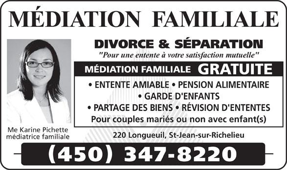 """Pichette Karine Me (450-347-8220) - Annonce illustrée======= - DIVORCE & SÉPARATION """"Pour une entente à votre satisfaction mutuelle"""" MÉDIATION FAMILIALE GRATUITE ENTENTE AMIABLE   PENSION ALIMENTAIRE GARDE D'ENFANTS PARTAGE DES BIENS   RÉVISION D'ENTENTES Pour couples mariés ou non avec enfant(s) Me Karine Pichette 220 Longueuil, St-Jean-sur-Richelieu médiatrice familiale 450 347-8220 MÉDIATION  FAMILIALE"""