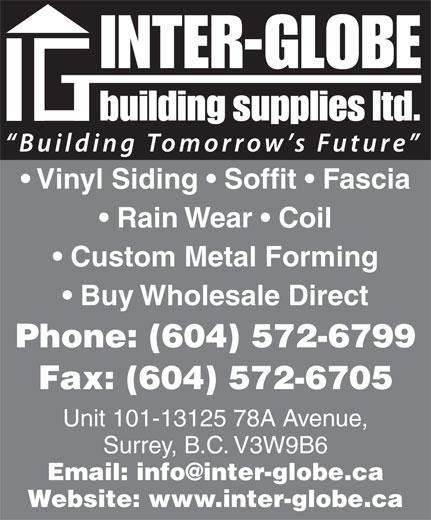 Inter-Globe Building Supplies Ltd (604-572-6799) - Annonce illustrée======= - Vinyl Siding   Soffit   Fascia Rain Wear   Coil Custom Metal Forming Buy Wholesale Direct Phone: (604) 572-6799 Fax: (604) 572-6705 Unit 101-13125 78A Avenue, Surrey, B.C. V3W9B6 Email: info@inter-globe.ca Website: www.inter-globe.ca
