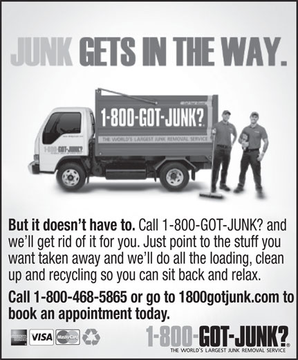 1-800-Got-Junk? (1-877-757-1249) - Annonce illustrée======= - But it doesn't have to. Call 1-800-GOT-JUNK? and we'll get rid of it for you. Just point to the stuff you want taken away and we'll do all the loading, clean up and recycling so you can sit back and relax. Call 1-800-468-5865 or go to 1800gotjunk.com to book an appointment today.  But it doesn't have to. Call 1-800-GOT-JUNK? and we'll get rid of it for you. Just point to the stuff you want taken away and we'll do all the loading, clean up and recycling so you can sit back and relax. Call 1-800-468-5865 or go to 1800gotjunk.com to book an appointment today.  But it doesn't have to. Call 1-800-GOT-JUNK? and we'll get rid of it for you. Just point to the stuff you want taken away and we'll do all the loading, clean up and recycling so you can sit back and relax. Call 1-800-468-5865 or go to 1800gotjunk.com to book an appointment today.