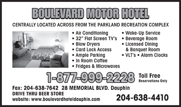 Boulevard Motor Hotel (204-638-4410) - Annonce illustrée======= - & Banquet Room Ample Parking VLT s   Alarm Clocks In Room Coffee Fridges & Microwaves Toll Free Reservations Only 1-877-999-2228 Fax: 204-638-7642  28 MEMORIAL BLVD. Dauphin DRIVE THRU BEER STORE 204-638-4410 website: www.boulevardhoteldauphin.com BOULEVARD MOTOR HOTEL CENTRALLY LOCATED ACROSS FROM THE PARKLAND RECREATION COMPLEX Air Conditioning Wake-Up Service 32  Flat Screen TV s Beverage Room Blow Dryers Licensed Dining Card Lock Access