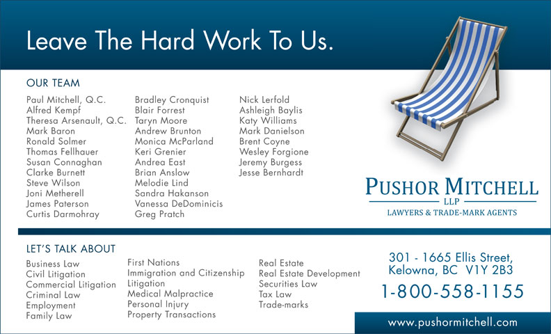 Pushor Mitchell LLP (250-762-2108) - Display Ad - Leave The Hard Work To Us. OUR TEAM Paul Mitchell, Q.C. Bradley Cronquist Nick Lerfold Alfred Kempf Blair Forrest Ashleigh Baylis Theresa Arsenault, Q.C. Taryn Moore Katy Williams Mark Baron Andrew Brunton Mark Danielson Ronald Solmer Monica McParland Brent Coyne Thomas Fellhauer Keri Grenier Wesley Forgione Susan Connaghan Andrea East Jeremy Burgess Clarke Burnett Brian Anslow Jesse Bernhardt Steve Wilson Melodie Lind Joni Metherell Sandra Hakanson James Paterson Vanessa DeDominicis Curtis Darmohray Greg Pratch LET S TALK ABOUT 301 - 1665 Ellis Street, First Nations Real Estate Business Law Litigation Securities Law Commercial Litigation Medical Malpractice Tax Law 1-800-558-1155 Criminal Law Personal Injury Trade-marks Employment Property Transactions Family Law www.pushormitchell.com Kelowna, BC  V1Y 2B3 Immigration and Citizenship Real Estate Development Civil Litigation