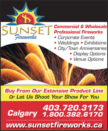 Sunset Fireworks Ltd (403-720-3173) - Display Ad - Commercial & Wholesale Professional Fireworks Corporate Events Weddings   Exhibitions City/Town Anniversaries Display Options Venue Options Buy From Our Extensive Product Line Or Let Us Shoot Your Show For You 403.720.3173 Calgary 1.800.382.6170 www.sunsetfireworks.ca