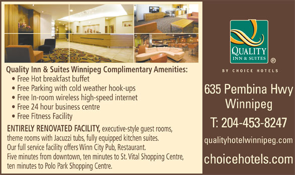 Quality Inn & Suites (204-453-8247) - Annonce illustrée======= - Quality Inn & Suites Winnipeg Complimentary Amenities: Free Hot breakfast buffet Free Parking with cold weather hook-ups Free In-room wireless high-speed internet Winnipeg Free 24 hour business centre Free Fitness Facility ENTIRELY RENOVATED FACILITY, executive-style guest rooms, theme rooms with Jacuzzi tubs, fully equipped kitchen suites. qualityhotelwinnipeg.com Our full service facility offers Winn City Pub, Restaurant. Five minutes from downtown, ten minutes to St. Vital Shopping Centre, ten minutes to Polo Park Shopping Centre. Quality Inn & Suites Winnipeg Complimentary Amenities: Free Hot breakfast buffet Free Parking with cold weather hook-ups Free In-room wireless high-speed internet Winnipeg Free 24 hour business centre Free Fitness Facility ENTIRELY RENOVATED FACILITY, theme rooms with Jacuzzi tubs, fully equipped kitchen suites. qualityhotelwinnipeg.com Our full service facility offers Winn City Pub, Restaurant. Five minutes from downtown, ten minutes to St. Vital Shopping Centre, ten minutes to Polo Park Shopping Centre. executive-style guest rooms,