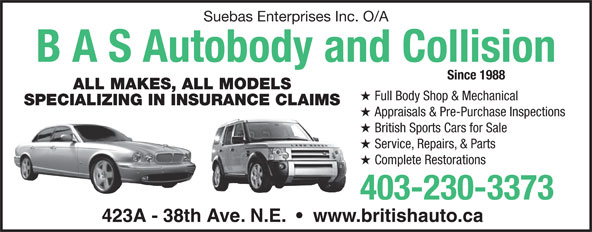 B A S Autobody & Collision (403-230-3373) - Display Ad - B A S Autobody and Collision ALL MAKES, ALL MODELS Since 1988 Suebas Enterprises Inc. O/A Full Body Shop & Mechanical SPECIALIZING IN INSURANCE CLAIMS Appraisals & Pre-Purchase Inspections British Sports Cars for Sale Service, Repairs, & Parts Complete Restorations 403-230-3373 423A - 38th Ave. N.E.     www.britishauto.ca