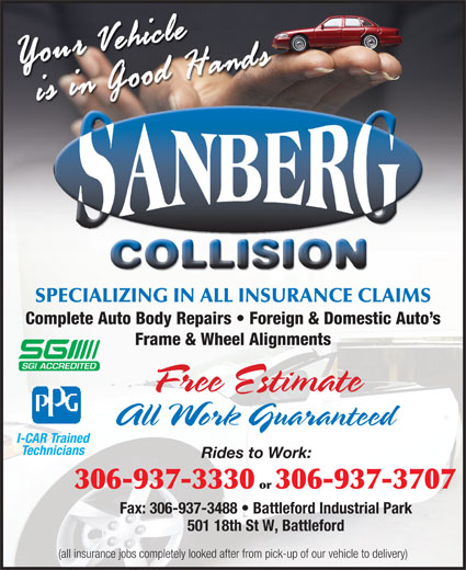 Sanberg Collision (306-937-3330) - Annonce illustrée======= - All Work Guaranteed I-CAR Trained Technicians Rides to Work: 306-937-3330 or 306-937-3707 Fax: 306-937-3488   Battleford Industrial Park 501 18th St W, Battleford (all insurance jobs completely looked after from pick-up of our vehicle to delivery) SPECIALIZING IN ALL INSURANCE CLAIMS Complete Auto Body Repairs   Foreign & Domestic Auto s Frame & Wheel Alignments Free Estimate