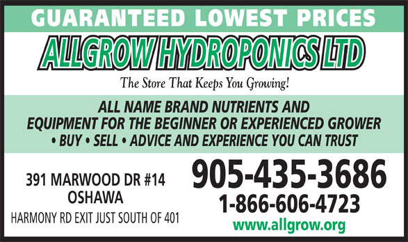 All Grow Hydroponics Ltd (905-435-3686) - Display Ad - GUARANTEED LOWEST PRICES ALLGROW HYDROPONICS LTD The Store That Keeps You Growing! ALL NAME BRAND NUTRIENTS AND EQUIPMENT FOR THE BEGINNER OR EXPERIENCED GROWER BUY   SELL   ADVICE AND EXPERIENCE YOU CAN TRUST 391 MARWOOD DR #14 905-435-3686 OSHAWA 1-866-606-4723 HARMONY RD EXIT JUST SOUTH OF 401 www.allgrow.org GUARANTEED LOWEST PRICES ALLGROW HYDROPONICS LTD The Store That Keeps You Growing! ALL NAME BRAND NUTRIENTS AND EQUIPMENT FOR THE BEGINNER OR EXPERIENCED GROWER BUY   SELL   ADVICE AND EXPERIENCE YOU CAN TRUST 391 MARWOOD DR #14 905-435-3686 OSHAWA 1-866-606-4723 HARMONY RD EXIT JUST SOUTH OF 401 www.allgrow.org  GUARANTEED LOWEST PRICES ALLGROW HYDROPONICS LTD The Store That Keeps You Growing! ALL NAME BRAND NUTRIENTS AND EQUIPMENT FOR THE BEGINNER OR EXPERIENCED GROWER BUY   SELL   ADVICE AND EXPERIENCE YOU CAN TRUST 391 MARWOOD DR #14 905-435-3686 OSHAWA 1-866-606-4723 HARMONY RD EXIT JUST SOUTH OF 401 www.allgrow.org  GUARANTEED LOWEST PRICES ALLGROW HYDROPONICS LTD The Store That Keeps You Growing! ALL NAME BRAND NUTRIENTS AND EQUIPMENT FOR THE BEGINNER OR EXPERIENCED GROWER BUY   SELL   ADVICE AND EXPERIENCE YOU CAN TRUST 391 MARWOOD DR #14 905-435-3686 OSHAWA 1-866-606-4723 HARMONY RD EXIT JUST SOUTH OF 401 www.allgrow.org  GUARANTEED LOWEST PRICES ALLGROW HYDROPONICS LTD The Store That Keeps You Growing! ALL NAME BRAND NUTRIENTS AND EQUIPMENT FOR THE BEGINNER OR EXPERIENCED GROWER BUY   SELL   ADVICE AND EXPERIENCE YOU CAN TRUST 391 MARWOOD DR #14 905-435-3686 OSHAWA 1-866-606-4723 HARMONY RD EXIT JUST SOUTH OF 401 www.allgrow.org