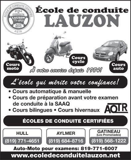 École de Conduite Lauzon (819-771-4651) - Annonce illustrée======= - LAUZON A.Q.T.R. LAUZON A.Q.T.R. École de conduite auto À votre service depuis 1984! (Les Promenades) (819) 568-1222 (819) 771-4651 (819) 684-8716 Auto-Moto pour examens: 819-771-6007 www.ecoledeconduitelauzon.net moto École de conduite L école qui mérite votre confiance! Cours automatique & manuelle Cours de préparation avant votre examen de conduite à la SAAQ Cours bilingues   Cours hivernaux ÉCOLES DE CONDUITE CERTIFIÉES GATINEAU HULL AYLMER Cours cyclo Cours L école qui mérite votre confiance! Cours automatique & manuelle Cours de préparation avant votre examen de conduite à la SAAQ Cours bilingues   Cours hivernaux ÉCOLES DE CONDUITE CERTIFIÉES GATINEAU HULL AYLMER Cours cyclo Cours moto auto À votre service depuis 1984! (Les Promenades) (819) 568-1222 (819) 771-4651 (819) 684-8716 Auto-Moto pour examens: 819-771-6007 www.ecoledeconduitelauzon.net