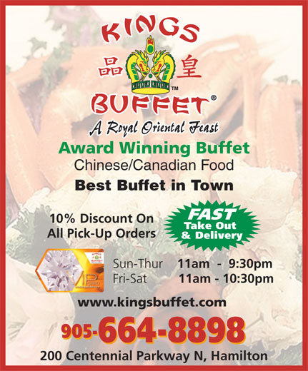 Kings Buffet (905-664-8898) - Display Ad - A Royal Oriental Feast Award Winning Buffet Chinese/Canadian Food Best Buffet in Town FAST 10% Discount On Take Out All Pick-Up Orders & Delivery Sun-Thur 11am  -  9:30pm Fri-Sat 11am - 10:30pm www.kingsbuffet.com 905- 664-8898 200 Centennial Parkway N, Hamilton A Royal Oriental Feast Award Winning Buffet Chinese/Canadian Food Best Buffet in Town FAST 10% Discount On Take Out All Pick-Up Orders & Delivery Sun-Thur 11am  -  9:30pm Fri-Sat 11am - 10:30pm www.kingsbuffet.com 905- 664-8898 200 Centennial Parkway N, Hamilton