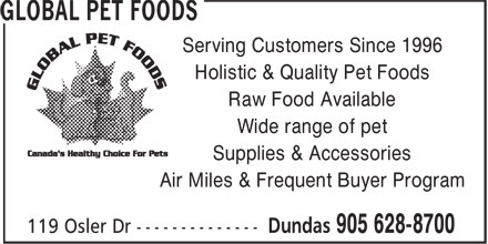 Global Pet Foods (905-628-8700) - Annonce illustrée======= - Serving Customers Since 1996 Holistic & Quality Pet Foods Raw Food Available Wide range of pet Supplies & Accessories Air Miles & Frequent Buyer Program