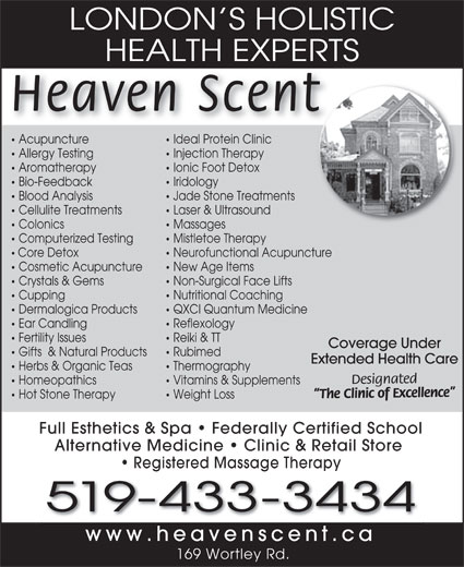 Heaven Scent Body & Soul Therapies (519-433-3434) - Display Ad - LONDON S HOLISTIC HEALTH EXPERTSHEALTH EXPERT Heaven Scent Acupuncture Ideal Protein Clinic Acupuncture Ideal Protein Clinic Allergy Testing Injection Therapy Aromatherapy Ionic Foot Detox Bio-Feedback Iridology Blood Analysis Jade Stone Treatments Cellulite Treatments Laser & Ultrasound Colonics Massages Computerized Testing Mistletoe Therapy Core Detox Neurofunctional Acupuncture Cosmetic Acupuncture New Age Items Crystals & Gems Non-Surgical Face Lifts Cupping Nutritional Coaching Dermalogica Products QXCI Quantum Medicine Ear Candling Reflexology Fertility Issues Reiki & TT Coverage Under Gifts  & Natural Products Rubimed Extended Health Care Herbs & Organic Teas Thermography Designated Homeopathics Vitamins & Supplements The Clinic of Excellence Hot Stone Therapy Weight Loss Full Esthetics & Spa   Federally Certified School Alternative Medicine   Clinic & Retail Store Registered Massage Therapy 519-433-3434 www.heavenscent.cah t 169 Wortley Rd. LONDON S HOLISTIC HEALTH EXPERTSHEALTH EXPERT Heaven Scent Acupuncture Ideal Protein Clinic Acupuncture Ideal Protein Clinic Allergy Testing Injection Therapy Aromatherapy Ionic Foot Detox Bio-Feedback Iridology Blood Analysis Jade Stone Treatments Cellulite Treatments Laser & Ultrasound Colonics Massages Computerized Testing Mistletoe Therapy Core Detox Neurofunctional Acupuncture Cosmetic Acupuncture New Age Items Crystals & Gems Non-Surgical Face Lifts Cupping Nutritional Coaching Dermalogica Products QXCI Quantum Medicine Ear Candling Reflexology Fertility Issues Reiki & TT Coverage Under Gifts  & Natural Products Rubimed Extended Health Care Herbs & Organic Teas Thermography Designated Homeopathics Vitamins & Supplements The Clinic of Excellence Hot Stone Therapy Weight Loss Full Esthetics & Spa   Federally Certified School Alternative Medicine   Clinic & Retail Store Registered Massage Therapy 519-433-3434 www.heavenscent.cah t 169 Wortley Rd.