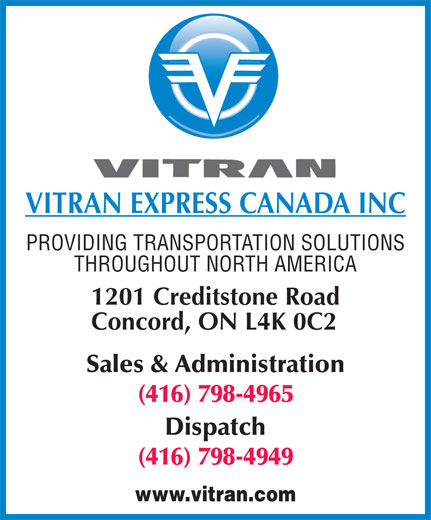 Vitran Express Canada Inc (416-798-4965) - Annonce illustrée======= - VITRAN EXPRESS CANADA INC PROVIDING TRANSPORTATION SOLUTIONS THROUGHOUT NORTH AMERICA 1201 Creditstone Road Concord, ON L4K 0C2 Sales & Administration (416) 798-4965 Dispatch (416) 798-4949 www.vitran.com  VITRAN EXPRESS CANADA INC PROVIDING TRANSPORTATION SOLUTIONS THROUGHOUT NORTH AMERICA 1201 Creditstone Road Concord, ON L4K 0C2 Sales & Administration (416) 798-4965 Dispatch (416) 798-4949 www.vitran.com  VITRAN EXPRESS CANADA INC PROVIDING TRANSPORTATION SOLUTIONS THROUGHOUT NORTH AMERICA 1201 Creditstone Road Concord, ON L4K 0C2 Sales & Administration (416) 798-4965 Dispatch (416) 798-4949 www.vitran.com  VITRAN EXPRESS CANADA INC PROVIDING TRANSPORTATION SOLUTIONS THROUGHOUT NORTH AMERICA 1201 Creditstone Road Concord, ON L4K 0C2 Sales & Administration (416) 798-4965 Dispatch (416) 798-4949 www.vitran.com