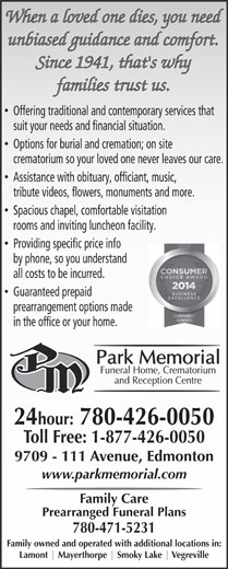 Park Memorial Funeral Home (780-426-0050) - Annonce illustrée======= - When a loved one dies, you need unbiased guidance and comfort. Since 1941, that's why families trust us. Offering traditional and contemporary services that suit your needs and financial situation. Options for burial and cremation; on site crematorium so your loved one never leaves our care. Assistance with obituary, officiant, music, tribute videos, flowers, monuments and more. Spacious chapel, comfortable visitation rooms and inviting luncheon facility. Providing specific price info by phone, so you understand all costs to be incurred. Guaranteed prepaid prearrangement options made in the office or your home. 24hour: 780-426-0050 Toll Free: 1-877-426-0050 9709 - 111 Avenue, Edmonton www.parkmemorial.com Family Care Prearranged Funeral Plans 780-471-5231 Family owned and operated with additional locations in: Lamont Mayerthorpe Smoky Lake Vegreville