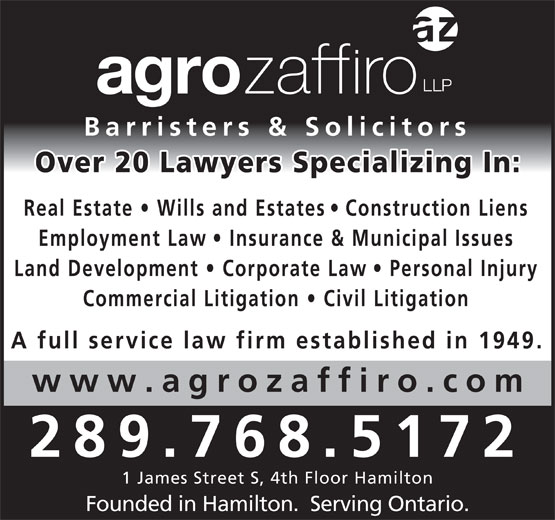 Agro Zaffiro LLP (905-527-6877) - Display Ad - Founded in Hamilton.  Serving Ontario. Barristers & Solicitors Over 20 Lawyers Specializing In Real Estate   Wills and Estate s   Construction Lien Employment Law   Insurance & Municipal Issues Land Development   Corporate La w   Personal Injury Commercial Litigation   Civil Litigatio A full service law firm established in 1949. www.agrozaffiro.co 289.768.5172 1 James Street S, 4th Floor Hamilton