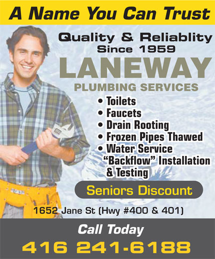 Laneway Plumbing Services (416-241-6188) - Display Ad - A Name You Can Trust Quality & Reliablity Since 1959 LANEWAY PLUMBING SERVICES Toilets Faucets Drain Rooting Frozen Pipes Thawed Backflow  Installation & Testing Seniors Discount 1652 Jane St (Hwy #400 & 401) Call Today 416 241-6188 Water Service