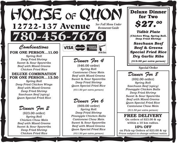 House Of Quon Restaurant (780-456-7676) - Display Ad - 00 Deluxe Dinner for Two Deluxe Dinner for Two 00 See Full Menu Under within a 10 km radius. Beef with Mixed Greens Sweet & Sour Spareribs 10% OFF Quon Special Fried Rice Deep Fried Shrimp on Pick-up Orders of $23.00 & up Prices subject to change without notice. ($11.50 per extra person) Chicken Fried Rice $27. 12722-137 Avenue Restaurant Guide Tidbit Plate (Chicken Wing, Spring Roll, Deep Fried Shrimp) 780-456-7676 Szechuan Beef Combinations Beef & Greens Special Fried Rice (At the Door) FOR ONE PERSON...11.00 Spring Roll Dry Garlic Ribs Deep Fried Shrimp ($13.50 per extra person) Dinner For 4 Sweet & Sour Spareribs ($46.00 order) Beef with Mixed Greens Special Order Spring Roll Chicken Fried Rice Cantonese Chow Mein DELUXE COMBINATION Dinner For 8 Beef with Mixed Greens FOR ONE PERSON ...13.50 Sweet & Sour Spareribs ($92.00 order) Spring Roll Deep Fried Shrimp Spring Roll Deep Fried Chicken Wings Quon Special Fried Rice Szechuan Beef (spicy) Beef with Mixed Greens Pineapple Chicken Balls ($11.50 per extra person) Deep Fried Shrimp Szechuan Beef (spicy) Sweet & Sour Spareribs Quon Special Fried Rice Beef with Mixed Greens Dinner For 6 Quon Special Fried Rice ($69.00 order) Cantonese Chow Mein Dinner For 2 Spring Roll ($11.50 per extra person) Deep Fried Shrimp ($23.00 order) Pineapple Chicken Balls FREE DELIVERY Spring Roll Cantonese Chow Mein On orders of $23.00 & up Chicken Chow Mein Sweet & Sour Spareribs ($92.00 order) Spring Roll Deep Fried Shrimp Spring Roll Deep Fried Chicken Wings Quon Special Fried Rice Szechuan Beef (spicy) Beef with Mixed Greens Pineapple Chicken Balls ($11.50 per extra person) Deep Fried Shrimp Szechuan Beef (spicy) Sweet & Sour Spareribs Quon Special Fried Rice Beef with Mixed Greens Dinner For 6 Quon Special Fried Rice ($69.00 order) Cantonese Chow Mein Dinner For 2 Spring Roll ($11.50 per extra person) Deep Fried Shrimp ($23.00 order) Pineapple Chicken Balls FREE DELIVERY Spring Roll Cantonese Chow Mein On orders of $23.00 & up Chicken Chow Mein Sweet & Sour Spareribs within a 10 km radius. Beef with Mixed Greens Sweet & Sour Spareribs 10% OFF Quon Special Fried Rice Deep Fried Shrimp on Pick-up Orders of $23.00 & up Prices subject to change without notice. ($11.50 per extra person) Chicken Fried Rice $27. 12722-137 Avenue Restaurant Guide Tidbit Plate (Chicken Wing, Spring Roll, Deep Fried Shrimp) 780-456-7676 Szechuan Beef Combinations See Full Menu Under Beef & Greens Special Fried Rice (At the Door) FOR ONE PERSON...11.00 Spring Roll Dry Garlic Ribs Deep Fried Shrimp ($13.50 per extra person) Dinner For 4 Sweet & Sour Spareribs ($46.00 order) Beef with Mixed Greens Special Order Spring Roll Chicken Fried Rice Cantonese Chow Mein DELUXE COMBINATION Dinner For 8 Beef with Mixed Greens FOR ONE PERSON ...13.50 Sweet & Sour Spareribs
