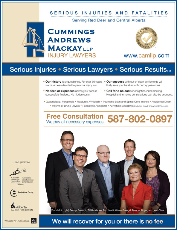 Cummings Andrews Mackay LLP (403-347-1577) - Annonce illustrée======= - Quadriplegia, Paraplegia   Fractures, Whiplash   Traumatic Brain and Spinal Cord Injuries   Accidental Death Victims of Drunk Drivers   Pedestrian Accidents   All Vehicle Accidents (includes quad/ snowmobile/bicycle) SERIO US I NJU RIES AND FATALIT We pay all necessary expenses Proud sponsors of (From left to right) George Somkuti, Bill Hendsbee, Ron Jewitt, Warren Stengel, Frances Zinger, and Jean Oliver WHEELCHAIR ACCESSIBLE Serving Red Deer and Central Alberta www.camllp.com We will recover for you or there is no fee Serious Injuries   Serious Lawyers   Serious Results Our history is unquestioned. For over 50 years, Our success with out-of-court settlements will successfully finalized. No hidden costs. Hospital and in-home consultations can also be arranged. Free Consultation 587-802-0897 we have been devoted to personal injury law. likely save you the stress of court appearances. No fees or expenses IES unless your case is Call for a no cost or obligation initial meeting. successfully finalized. No hidden costs. Hospital and in-home consultations can also be arranged. Free Consultation 587-802-0897 We pay all necessary expenses Proud sponsors of (From left to right) George Somkuti, Bill Hendsbee, Ron Jewitt, Warren Stengel, Frances Zinger, and Jean Oliver WHEELCHAIR ACCESSIBLE We will recover for you or there is no fee Quadriplegia, Paraplegia   Fractures, Whiplash   Traumatic Brain and Spinal Cord Injuries   Accidental Death Victims of Drunk Drivers   Pedestrian Accidents   All Vehicle Accidents (includes quad/ snowmobile/bicycle) SERIO US I NJU RIES AND FATALIT Serving Red Deer and Central Alberta www.camllp.com Serious Injuries   Serious Lawyers   Serious Results Our history is unquestioned. For over 50 years, Our success with out-of-court settlements will we have been devoted to personal injury law. likely save you the stress of court appearances. No fees or expenses IES unless your case