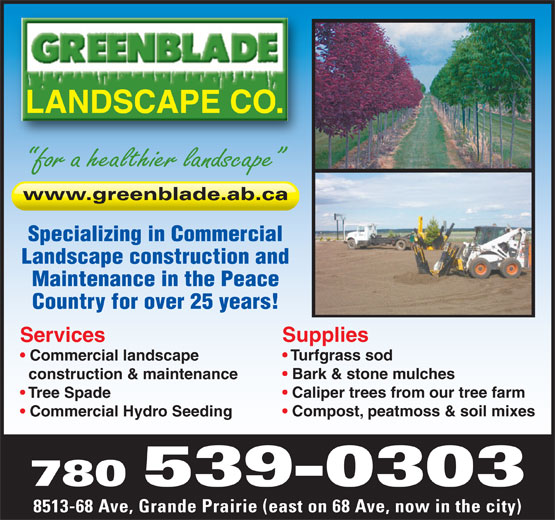 Greenblade Landscape Co Ltd (780-539-0303) - Annonce illustrée======= - for a healthier landscape www.greenblade.ab.ca Specializing in Commercial Landscape construction and Maintenance in the Peace Country for over 25 years! Supplies Services Turfgrass sod Commercial landscape Bark & stone mulches construction & maintenance Caliper trees from our tree farm Tree Spade Compost, peatmoss & soil mixes Commercial Hydro Seeding 780 539-0303 8513-68 Ave, Grande Prairie (east on 68 Ave, now in the city) LANDSCAPE CO.