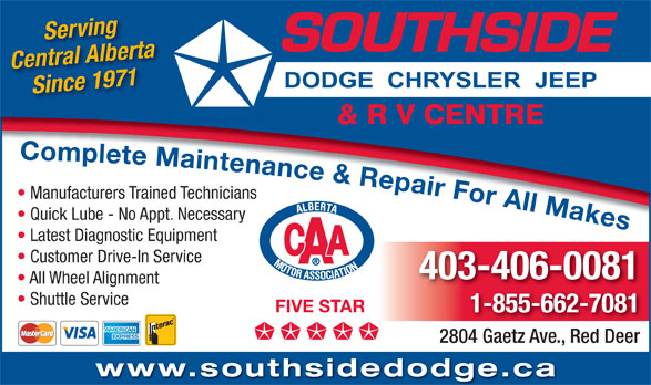 Southside Dodge Chrysler Jeep & RV Centre (403-346-5577) - Display Ad - Serving Central Alberta Since 1971 Complete Maintenance & Repair For All Makes Complete Maintenance&Repair For All Mk Manufacturers Trained Technicians Quick Lube - No Appt. Necessary Latest Diagnostic Equipment Customer Drive-In Service 403-406-0081 All Wheel Alignment Shuttle Service 1-855-662-7081 FIVE STAR 2804 Gaetz Ave., Red Deer www.southsidedodge.ca