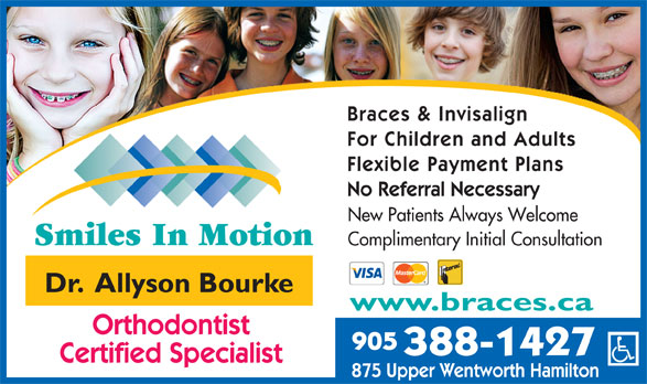 Smiles In Motion (905-388-1427) - Display Ad - Braces & Invisalign For Children and Adults Flexible Payment Plans No Referral Necessary New Patients Always Welcome Complimentary Initial Consultation Dr.  Allyson Bourke www.braces.ca Orthodontist 905 388-1427 Certified Specialist 875 Upper Wentworth Hamilton
