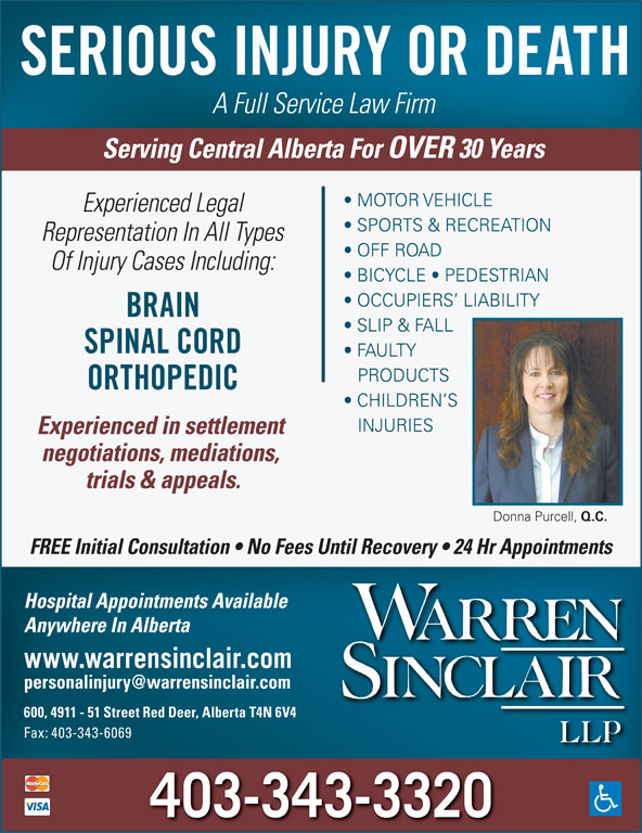 Warren Sinclair LLP (403-343-3320) - Annonce illustrée======= - OCCUPIERS  LIABILITY BRAIN SLIP & FALL SPINAL CORD FAULTY PRODUCTS ORTHOPEDIC CHILDREN S INJURIES Experienced in settlement negotiations, mediations, trials & appeals. Donna Purcell, Q.C. FREE Initial Consultation   No Fees Until Recovery   24 Hr Appointments Hospital Appointments Available Anywhere In Alberta www.warrensinclair.com 600, 4911 - 51 Street Red Deer, Alberta T4N 6V4 Fax: 403-343-6069 403-343-3320 SERIOUS INJURY OR DEATH A Full Service Law Firm Serving Central Alberta For OVER 30 Years MOTOR VEHICLE Experienced Legal SPORTS & RECREATION Representation In All Types OFF ROAD Of Injury Cases Including: BICYCLE   PEDESTRIAN OCCUPIERS  LIABILITY BRAIN SLIP & FALL SPINAL CORD FAULTY PRODUCTS ORTHOPEDIC CHILDREN S INJURIES Experienced in settlement negotiations, mediations, trials & appeals. Donna Purcell, Q.C. FREE Initial Consultation   No Fees Until Recovery   24 Hr Appointments Hospital Appointments Available Anywhere In Alberta www.warrensinclair.com 600, 4911 - 51 Street Red Deer, Alberta T4N 6V4 Fax: 403-343-6069 403-343-3320 SERIOUS INJURY OR DEATH A Full Service Law Firm Serving Central Alberta For OVER 30 Years MOTOR VEHICLE Experienced Legal SPORTS & RECREATION Representation In All Types OFF ROAD Of Injury Cases Including: BICYCLE   PEDESTRIAN