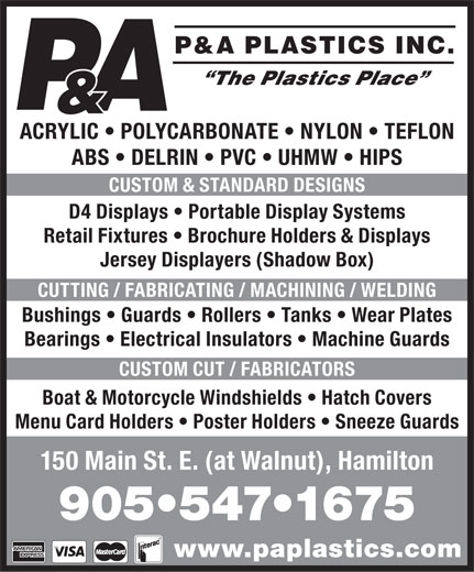 P & A Plastics Inc (905-547-1675) - Annonce illustrée======= - P&A PLASTICS INC. & ACRYLIC   POLYCARBONATE   NYLON   TEFLON ABS   DELRIN   PVC   UHMW   HIPS CUSTOM & STANDARD DESIGNS D4 Displays   Portable Display Systems Retail Fixtures   Brochure Holders & Displays Jersey Displayers (Shadow Box) CUTTING / FABRICATING / MACHINING / WELDING Bushings   Guards   Rollers   Tanks   Wear Plates Bearings   Electrical Insulators   Machine Guards CUSTOM CUT / FABRICATORS Boat & Motorcycle Windshields   Hatch Covers Menu Card Holders   Poster Holders   Sneeze Guards 150 Main St. E. (at Walnut), Hamilton 905 547 1675 www.paplastics.com  P&A PLASTICS INC. & ACRYLIC   POLYCARBONATE   NYLON   TEFLON ABS   DELRIN   PVC   UHMW   HIPS CUSTOM & STANDARD DESIGNS D4 Displays   Portable Display Systems Retail Fixtures   Brochure Holders & Displays Jersey Displayers (Shadow Box) CUTTING / FABRICATING / MACHINING / WELDING Bushings   Guards   Rollers   Tanks   Wear Plates Bearings   Electrical Insulators   Machine Guards CUSTOM CUT / FABRICATORS Boat & Motorcycle Windshields   Hatch Covers Menu Card Holders   Poster Holders   Sneeze Guards 150 Main St. E. (at Walnut), Hamilton 905 547 1675 www.paplastics.com