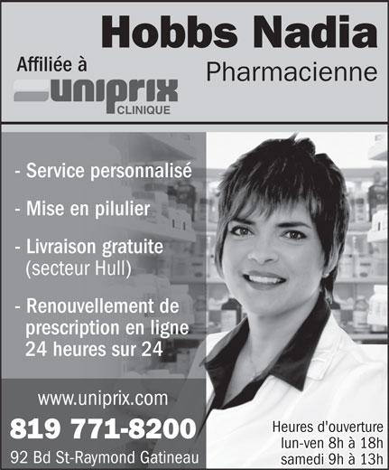 Uniprix Clinique Nadia Hobbs (Pharmacie affiliée) (819-771-8200) - Annonce illustrée======= - Hobbs Nadia Affiliée à Pharmacienne CLINIQUE Affiliée à Pharmacienne CLINIQUE - Service personnalisé - Mise en pilulier - Livraison gratuite (secteur Hull) - Renouvellement de prescription en ligne 24 heures sur 24 www.uniprix.com Heures d'ouverture 819 771-8200 lun-ven 8h à 18h Hobbs Nadia 92 Bd St-Raymond Gatineau samedi 9h à 13h samedi 9h à 13h - Service personnalisé - Mise en pilulier - Livraison gratuite (secteur Hull) - Renouvellement de prescription en ligne 24 heures sur 24 www.uniprix.com Heures d'ouverture 819 771-8200 lun-ven 8h à 18h 92 Bd St-Raymond Gatineau