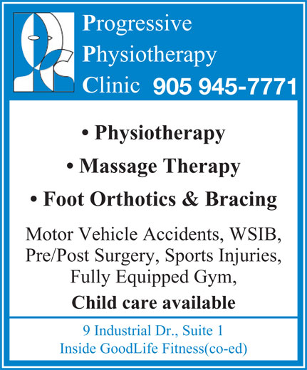 Progressive Physiotherapy (905-945-7771) - Display Ad - 9 Industrial Dr., Suite 1 rogressive hysiotherapy linic 905 945-7771 Physiotherapy Massage Therapy Foot Orthotics & Bracing Motor Vehicle Accidents, WSIB, Pre/Post Surgery, Sports Injuries, Fully Equipped Gym, Child care available Inside GoodLife Fitness(co-ed)