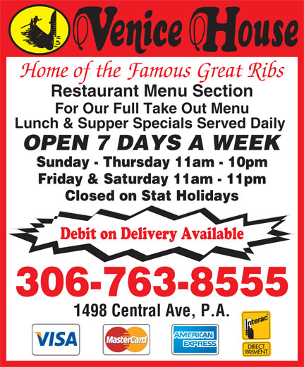 Venice House (306-763-8555) - Display Ad - Home of the Famous Great Ribs Restaurant Menu Section For Our Full Take Out Menu Lunch & Supper Specials Served Daily OPEN 7 DAYS A WEEK Sunday - Thursday 11am - 10pm Friday & Saturday 11am - 11pm Closed on Stat Holidays Debit on Delivery Available 306-763-8555 1498 Central Ave, P.A.