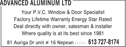 Advanced Aluminum Ltd (613-727-8174) - Annonce illustrée======= - Your P.V.C. Window & Door Specialist Factory Lifetime Warranty Energy Star Rated Deal directly with owner, salesman & installer Where quality is at its best since 1981  Your P.V.C. Window & Door Specialist Factory Lifetime Warranty Energy Star Rated Deal directly with owner, salesman & installer Where quality is at its best since 1981  Your P.V.C. Window & Door Specialist Factory Lifetime Warranty Energy Star Rated Deal directly with owner, salesman & installer Where quality is at its best since 1981