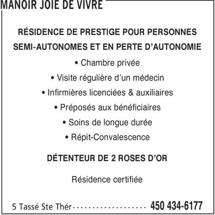 Manoir Joie de Vivre (450-434-6177) - Annonce illustrée======= - RÉSIDENCE DE PRESTIGE POUR PERSONNES SEMI-AUTONOMES ET EN PERTE D'AUTONOMIE Chambre privée Visite régulière d'un médecin Infirmières licenciées & auxiliaires Préposés aux bénéficiaires Soins de longue durée Répit-Convalescence DÉTENTEUR DE 2 ROSES D'OR Résidence certifiée 5 Tassé Ste Thér ------------------- 450 434-6177