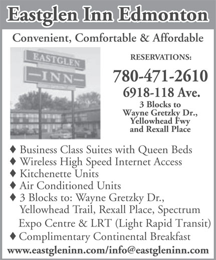 Eastglen Inn (780-471-2610) - Display Ad - Eastglen Inn Edmonton Convenient, Comfortable & Affordable RESERVATIONS: 780-471-2610 6918-118 Ave. 3 Blocks to Wayne Gretzky Dr., Yellowhead Fwy and Rexall Place Business Class Suites with Queen Beds Wireless High Speed Internet Access Kitchenette Units Air Conditioned Units 3 Blocks to: Wayne Gretzky Dr., Eastglen Inn Edmonton Convenient, Comfortable & Affordable RESERVATIONS: 780-471-2610 6918-118 Ave. 3 Blocks to Wayne Gretzky Dr., Yellowhead Fwy and Rexall Place Business Class Suites with Queen Beds Wireless High Speed Internet Access Kitchenette Units Air Conditioned Units 3 Blocks to: Wayne Gretzky Dr., Yellowhead Trail, Rexall Place, Spectrum Expo Centre & LRT (Light Rapid Transit) Complimentary Continental Breakfast Yellowhead Trail, Rexall Place, Spectrum Expo Centre & LRT (Light Rapid Transit) Complimentary Continental Breakfast