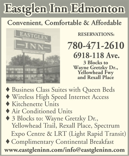 Eastglen Inn (780-471-2610) - Display Ad - Air Conditioned Units 3 Blocks to: Wayne Gretzky Dr., Yellowhead Trail, Rexall Place, Spectrum Expo Centre & LRT (Light Rapid Transit) Complimentary Continental Breakfast RESERVATIONS: 780-471-2610 6918-118 Ave. 3 Blocks to Wayne Gretzky Dr., Yellowhead Fwy and Rexall Place Business Class Suites with Queen Beds Wireless High Speed Internet Access Kitchenette Units