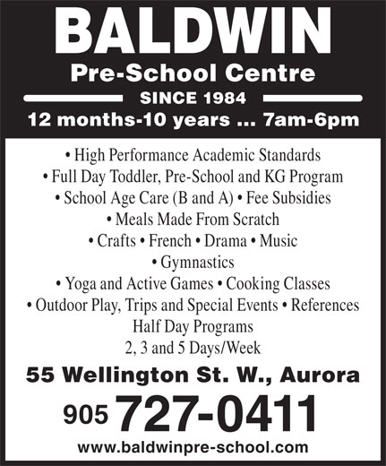 Baldwin Pre-School Centre (905-727-0411) - Annonce illustrée======= - 12 months-10 years ... 7am-6pm High Performance Academic Standards Full Day Toddler, Pre-School and KG Program School Age Care (B and A)   Fee Subsidies Meals Made From Scratch Crafts   French   Drama   Music Gymnastics BALDWIN Pre-School Centre SINCE 1984 Yoga and Active Games   Cooking Classes Outdoor Play, Trips and Special Events   References Half Day Programs 2, 3 and 5 Days/Week 55 Wellington St. W., Aurora 905 727-0411 www.baldwinpre-school.com